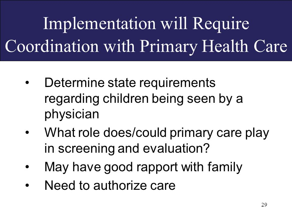 29 Implementation will Require Coordination with Primary Health Care Determine state requirements regarding children being seen by a physician What role does/could primary care play in screening and evaluation.