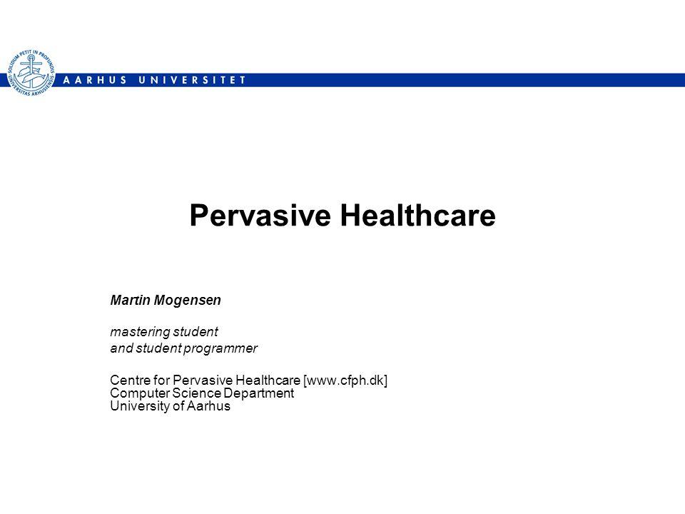Pervasive Healthcare Martin Mogensen mastering student and student programmer Centre for Pervasive Healthcare [www.cfph.dk] Computer Science Department University of Aarhus
