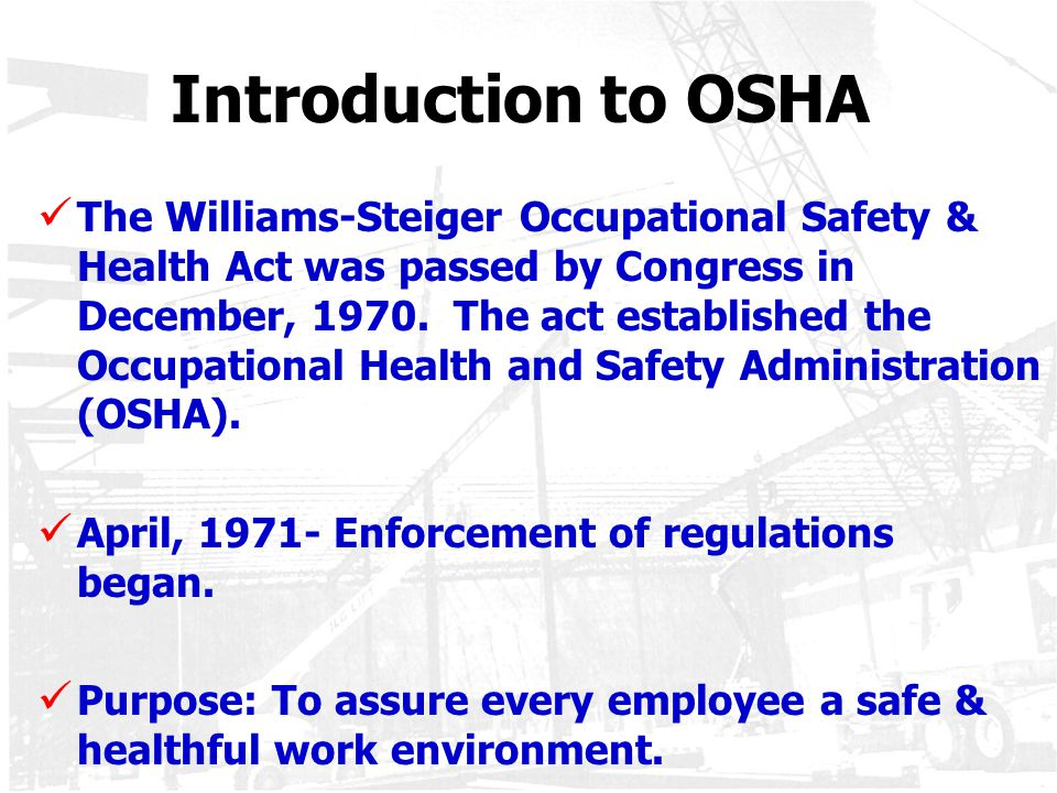 Introduction to OSHA The Williams-Steiger Occupational Safety & Health Act was passed by Congress in December, 1970. The act established the Occupatio