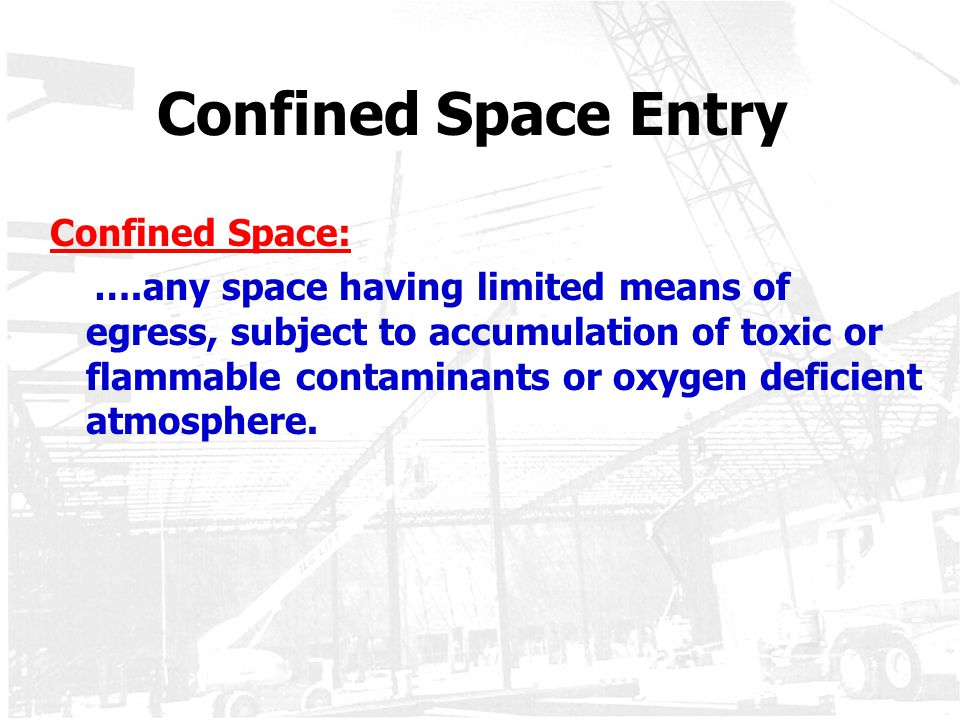 Confined Space Entry Confined Space: ….any space having limited means of egress, subject to accumulation of toxic or flammable contaminants or oxygen
