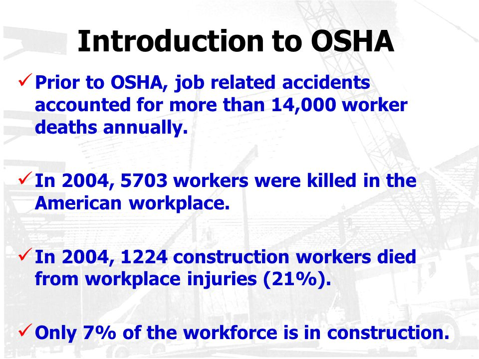 Introduction to OSHA Prior to OSHA, job related accidents accounted for more than 14,000 worker deaths annually. In 2004, 5703 workers were killed in