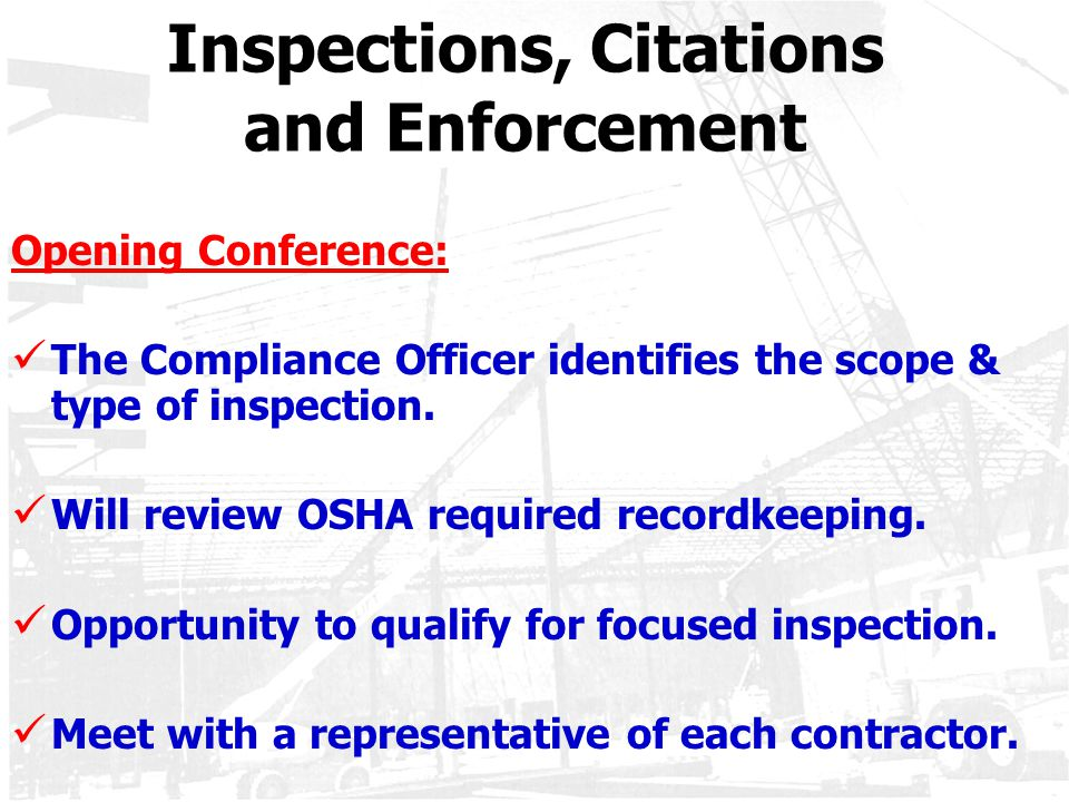 Inspections, Citations and Enforcement Opening Conference: The Compliance Officer identifies the scope & type of inspection. Will review OSHA required