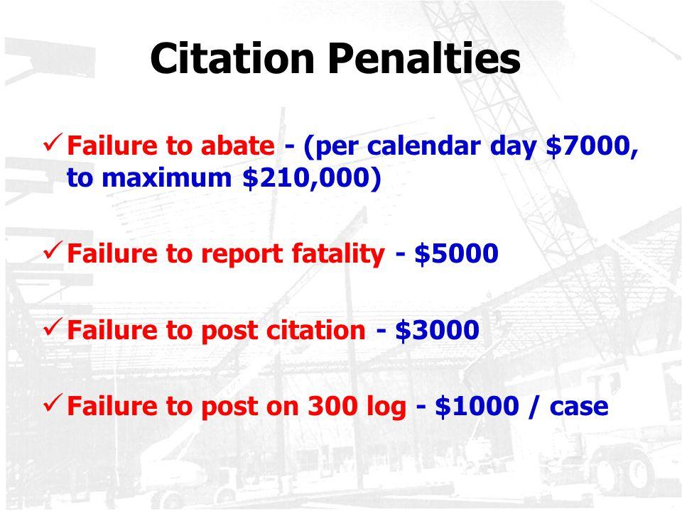 Citation Penalties Failure to abate - (per calendar day $7000, to maximum $210,000) Failure to report fatality - $5000 Failure to post citation - $300