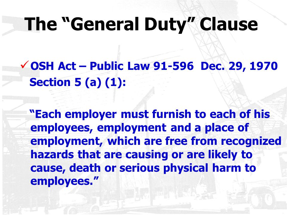 """The """"General Duty"""" Clause OSH Act – Public Law 91-596 Dec. 29, 1970 Section 5 (a) (1): """"Each employer must furnish to each of his employees, employmen"""