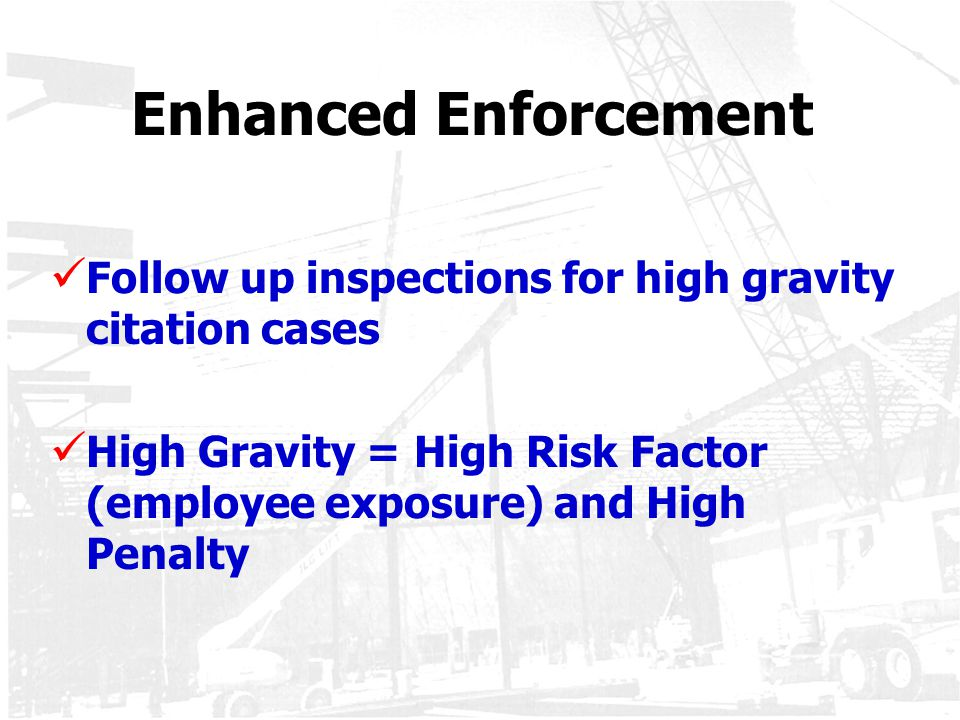 Enhanced Enforcement Follow up inspections for high gravity citation cases High Gravity = High Risk Factor (employee exposure) and High Penalty