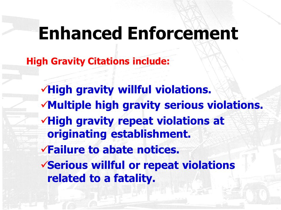 Enhanced Enforcement High Gravity Citations include: High gravity willful violations. Multiple high gravity serious violations. High gravity repeat vi