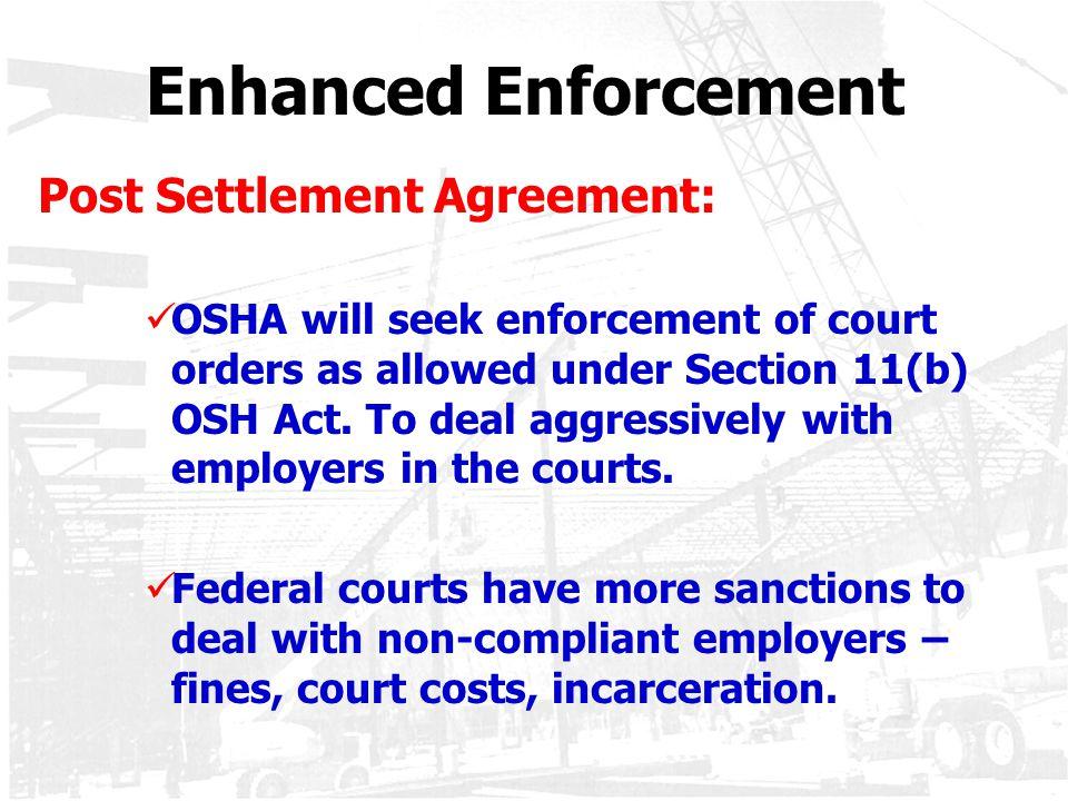 Enhanced Enforcement Post Settlement Agreement: OSHA will seek enforcement of court orders as allowed under Section 11(b) OSH Act. To deal aggressivel