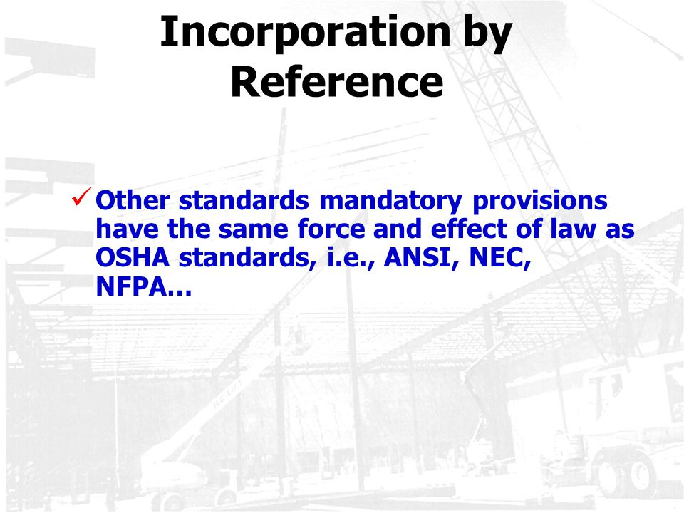 Incorporation by Reference Other standards mandatory provisions have the same force and effect of law as OSHA standards, i.e., ANSI, NEC, NFPA…