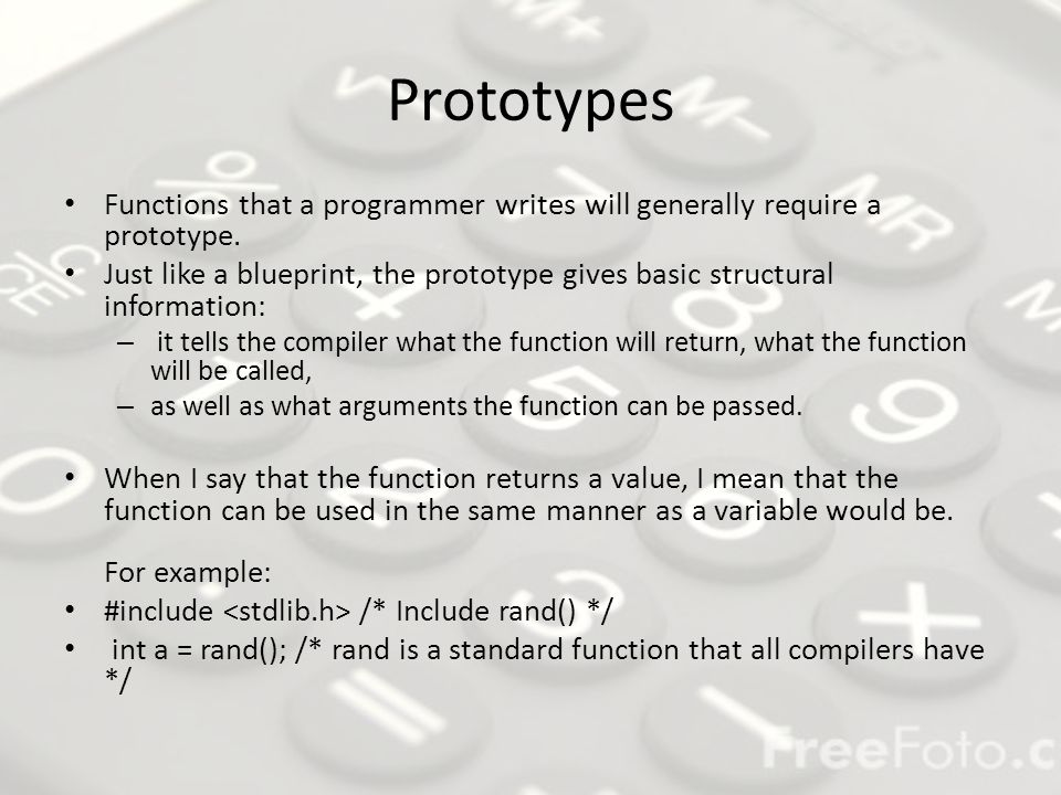 Prototype Format The general format for a prototype is simple: return-type function_name ( arg_type arg1,..., arg_type argN ); arg_type just means the type for each argument - - for instance, an int, a float, or a char There can be more than one argument passed to a function or none at all (where the parentheses are empty), and it does not have to return a value.
