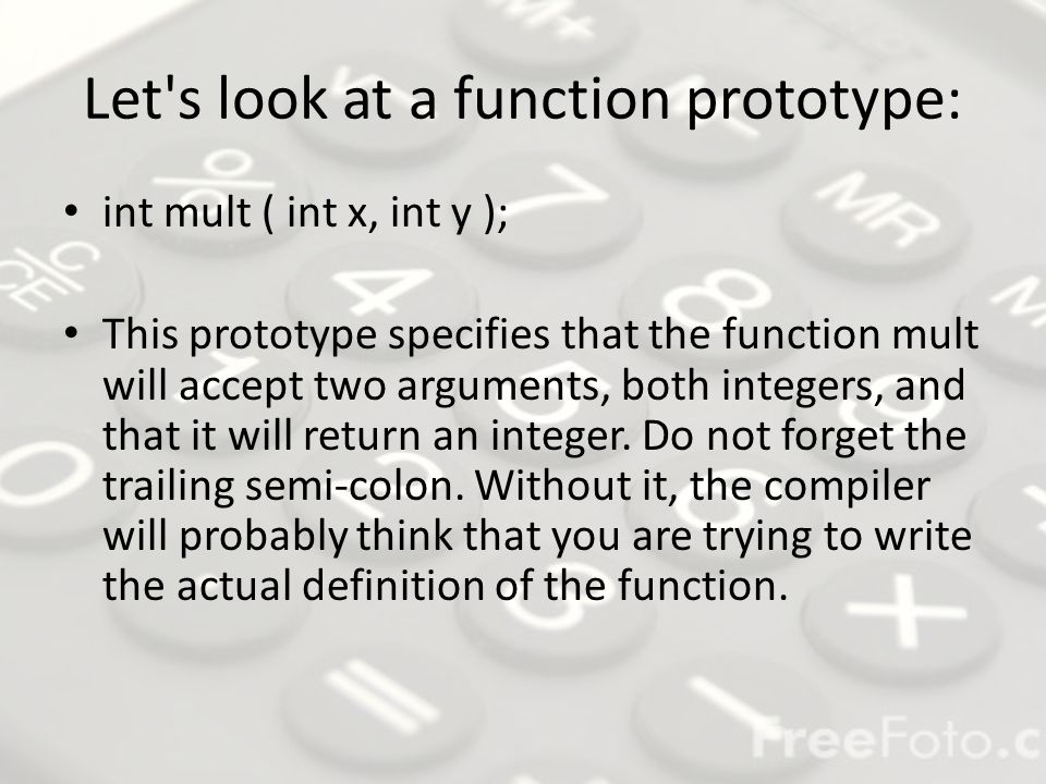 Let s look at a function prototype: int mult ( int x, int y ); This prototype specifies that the function mult will accept two arguments, both integers, and that it will return an integer.