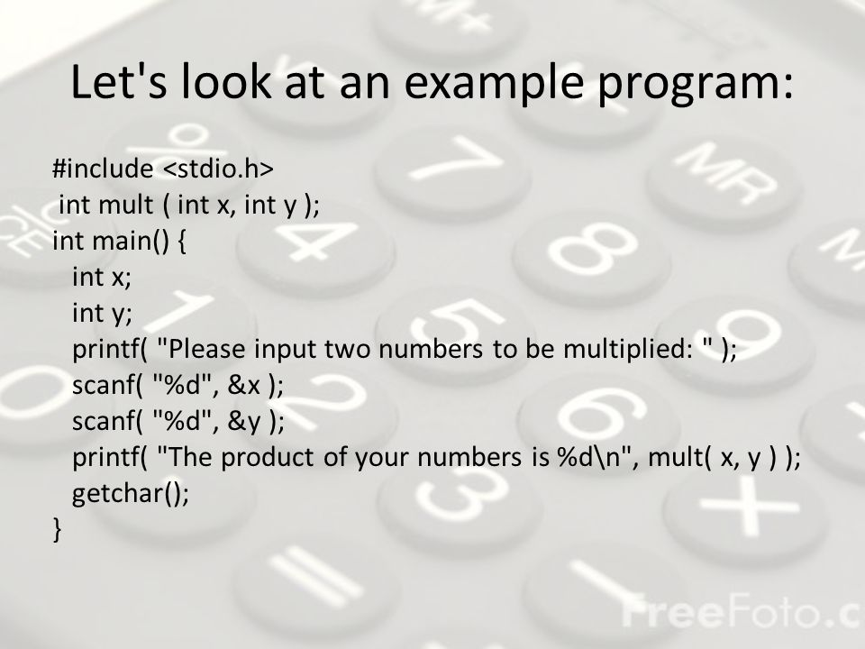 The mult() function int mult (int x, int y) { return x * y; } Notice in the main routine how printf actually takes the value of what appears to be the mult function.