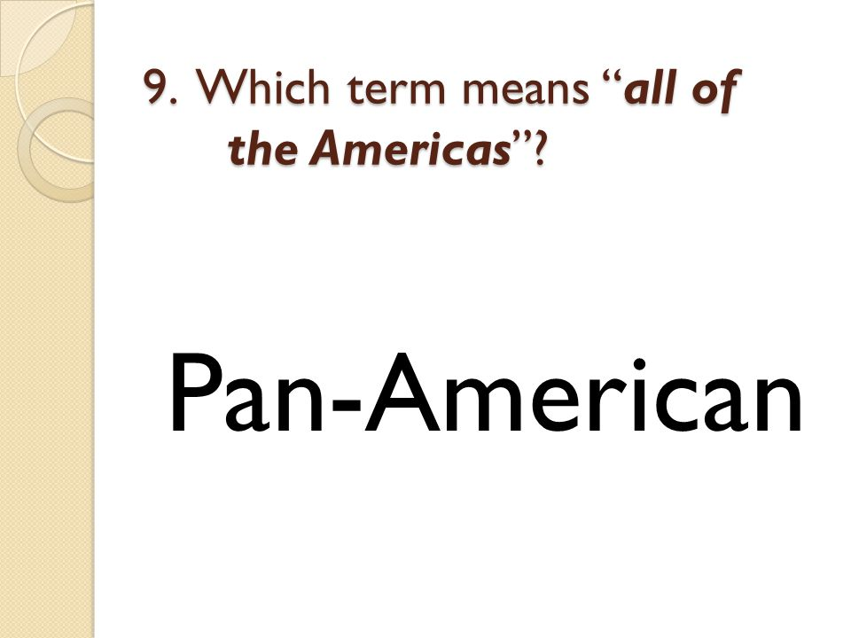9. Which term means all of the Americas Pan-American