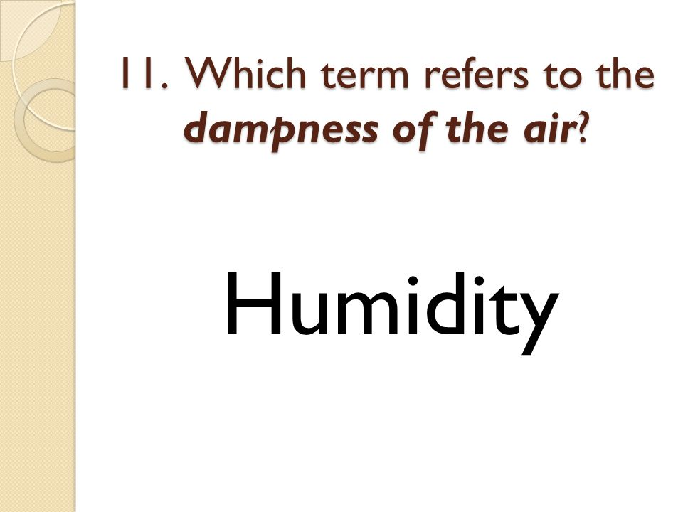 11. Which term refers to the dampness of the air Humidity