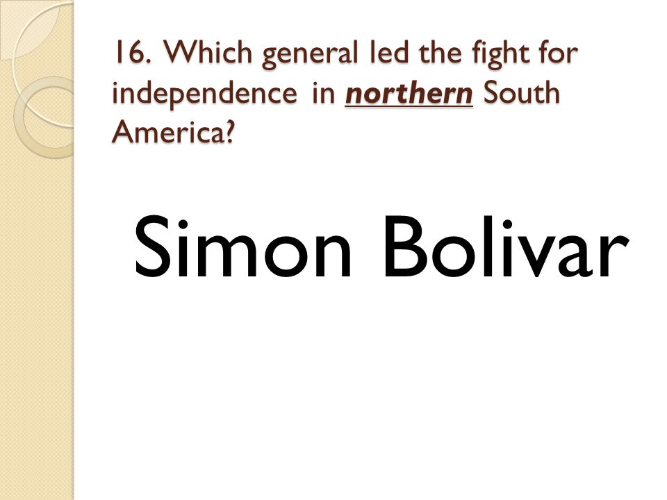 16. Which general led the fight for independence in northern South America Simon Bolivar