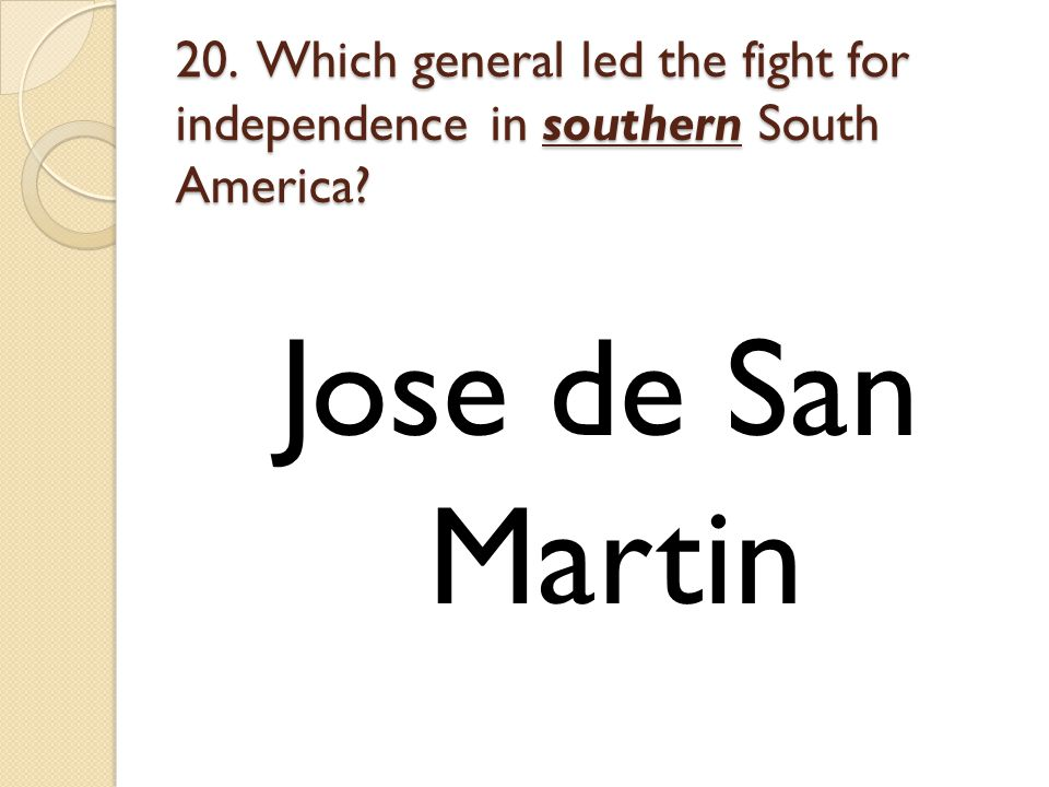 20. Which general led the fight for independence in southern South America Jose de San Martin