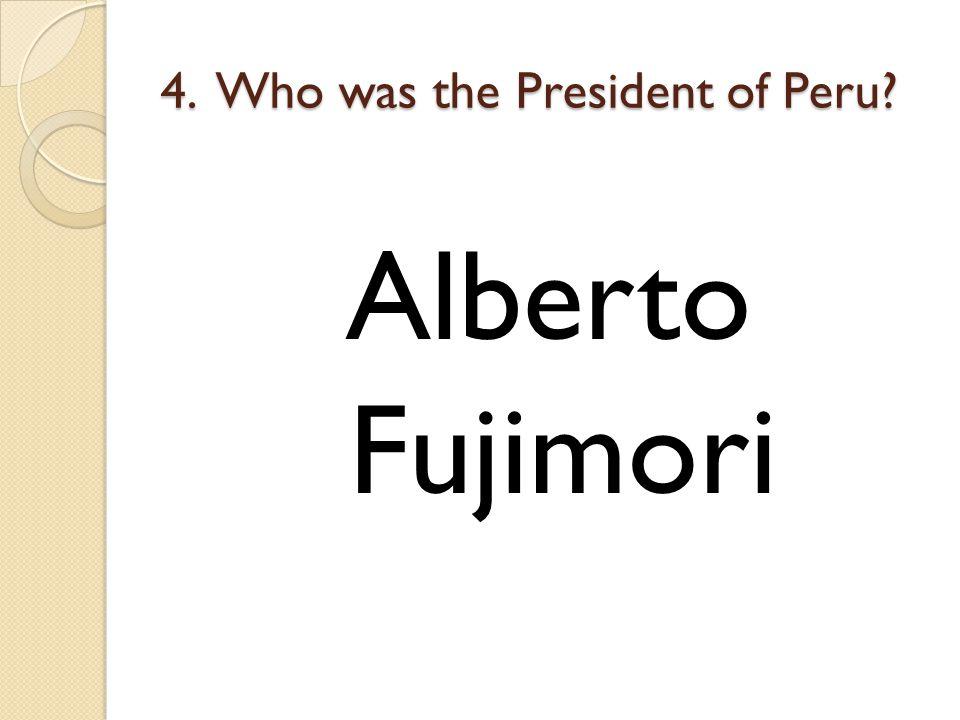 4. Who was the President of Peru? Alberto Fujimori