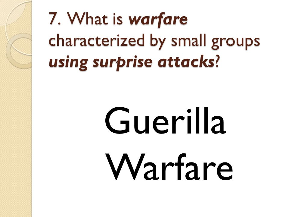 7. What is warfare characterized by small groups using surprise attacks Guerilla Warfare