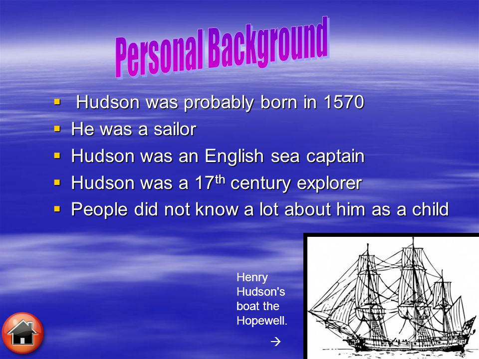  Hudson was probably born in 1570  He was a sailor  Hudson was an English sea captain  Hudson was a 17 th century explorer  People did not know a lot about him as a child Henry Hudson s boat the Hopewell.