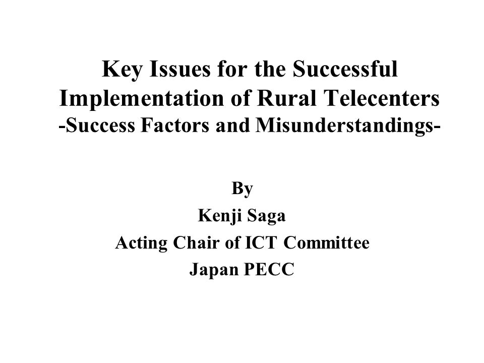 Key Issues for the Successful Implementation of Rural Telecenters -Success Factors and Misunderstandings- By Kenji Saga Acting Chair of ICT Committee Japan PECC