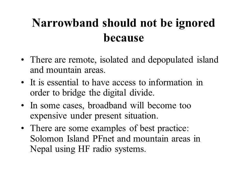 Narrowband should not be ignored because There are remote, isolated and depopulated island and mountain areas.