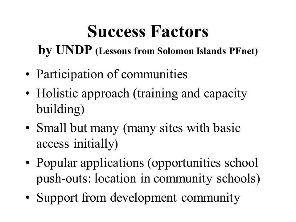 Success Factors by UNDP (Lessons from Solomon Islands PFnet) Participation of communities Holistic approach (training and capacity building) Small but many (many sites with basic access initially) Popular applications (opportunities school push-outs: location in community schools) Support from development community