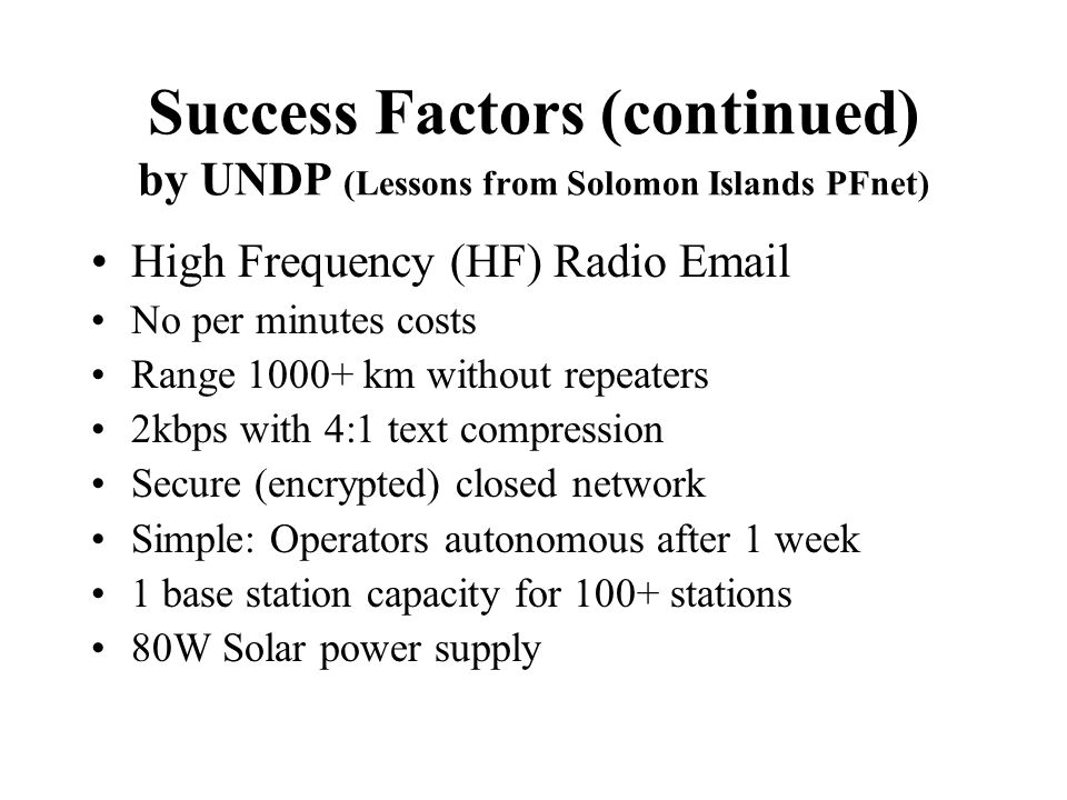 Success Factors (continued) by UNDP (Lessons from Solomon Islands PFnet) High Frequency (HF) Radio Email No per minutes costs Range 1000+ km without repeaters 2kbps with 4:1 text compression Secure (encrypted) closed network Simple: Operators autonomous after 1 week 1 base station capacity for 100+ stations 80W Solar power supply