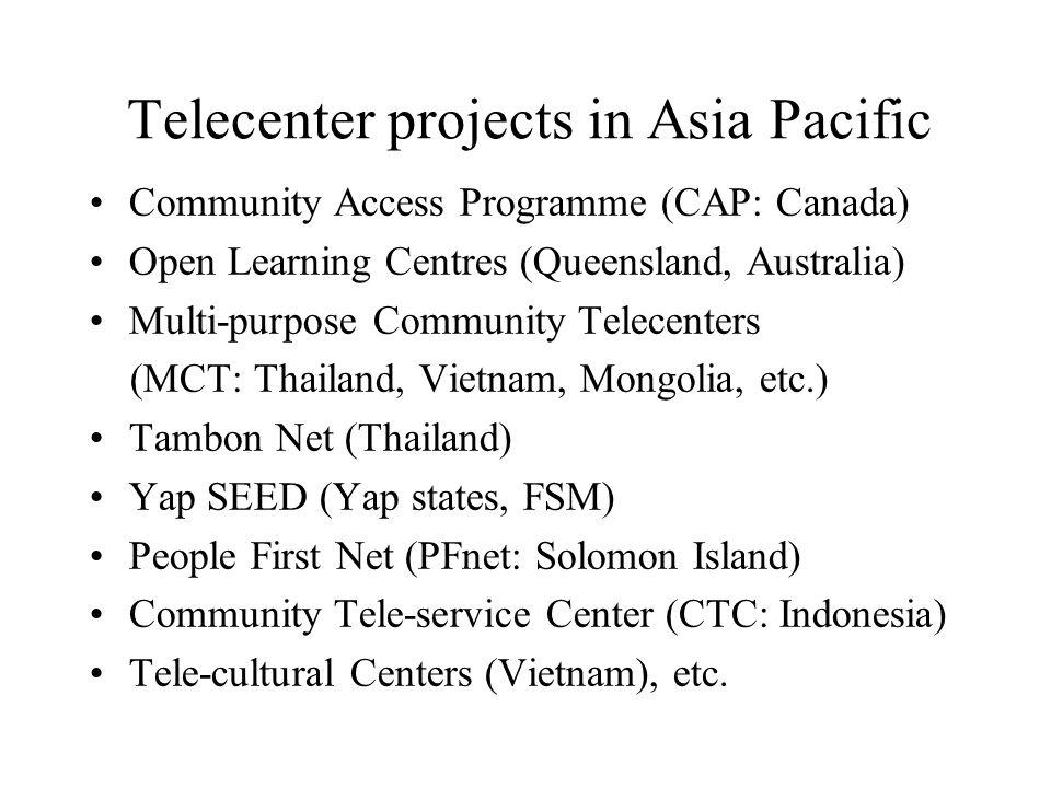 Telecenter projects in Asia Pacific Community Access Programme (CAP: Canada) Open Learning Centres (Queensland, Australia) Multi-purpose Community Telecenters (MCT: Thailand, Vietnam, Mongolia, etc.) Tambon Net (Thailand) Yap SEED (Yap states, FSM) People First Net (PFnet: Solomon Island) Community Tele-service Center (CTC: Indonesia) Tele-cultural Centers (Vietnam), etc.