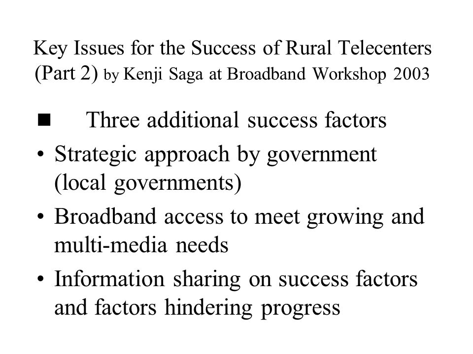 Key Issues for the Success of Rural Telecenters (Part 2) by Kenji Saga at Broadband Workshop 2003 Three additional success factors Strategic approach by government (local governments) Broadband access to meet growing and multi-media needs Information sharing on success factors and factors hindering progress
