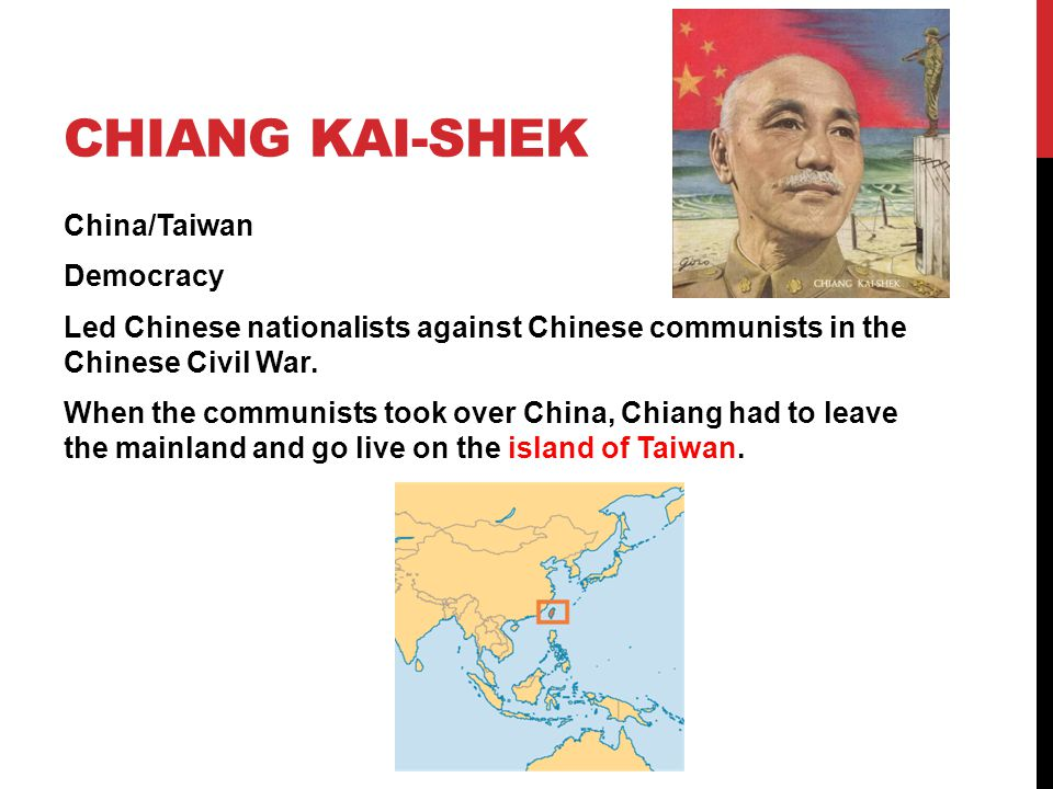 CHIANG KAI-SHEK China/Taiwan Democracy Led Chinese nationalists against Chinese communists in the Chinese Civil War. When the communists took over Chi