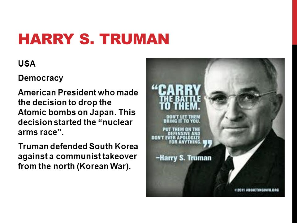 """HARRY S. TRUMAN USA Democracy American President who made the decision to drop the Atomic bombs on Japan. This decision started the """"nuclear arms race"""