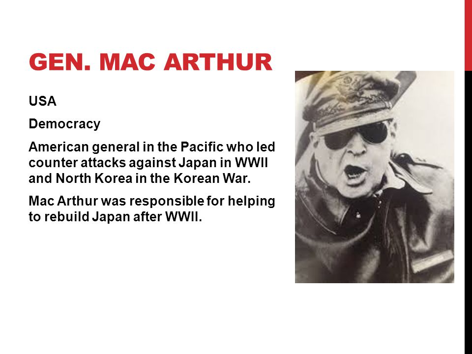 GEN. MAC ARTHUR USA Democracy American general in the Pacific who led counter attacks against Japan in WWII and North Korea in the Korean War. Mac Art