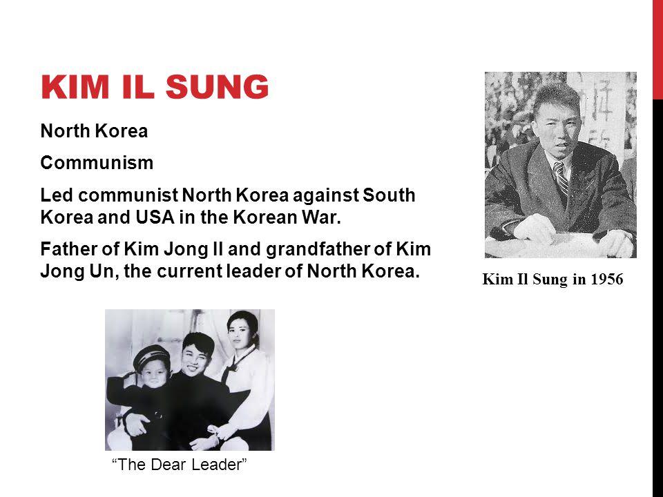 KIM IL SUNG North Korea Communism Led communist North Korea against South Korea and USA in the Korean War. Father of Kim Jong Il and grandfather of Ki
