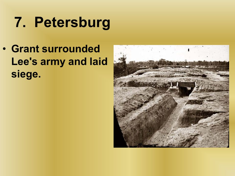 7. Petersburg Grant surrounded Lee s army and laid siege.