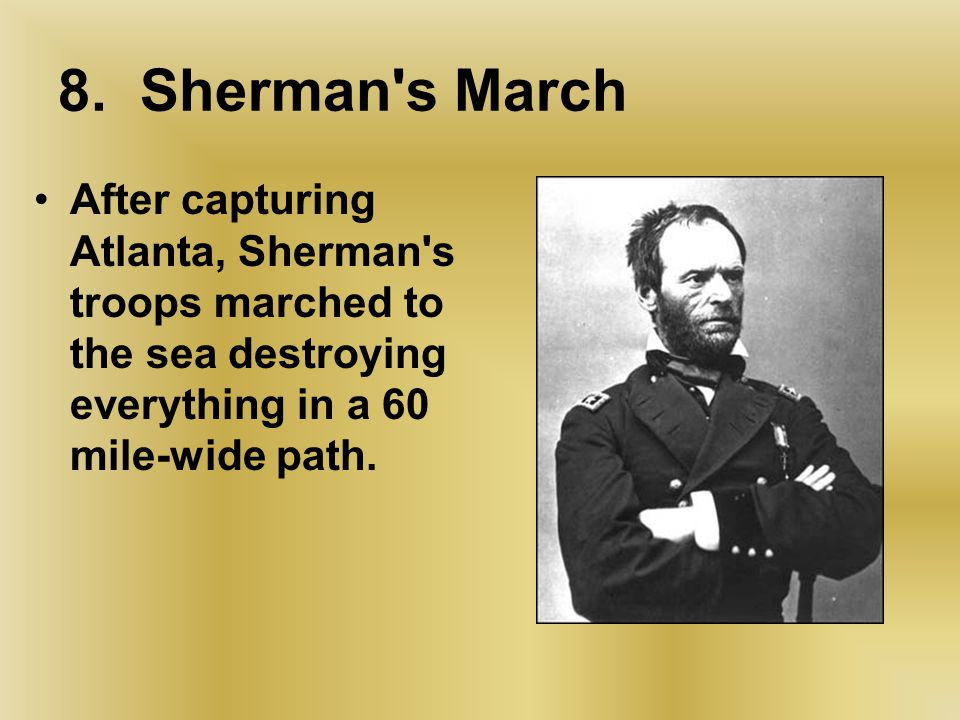 8. Sherman's March After capturing Atlanta, Sherman's troops marched to the sea destroying everything in a 60 mile-wide path.