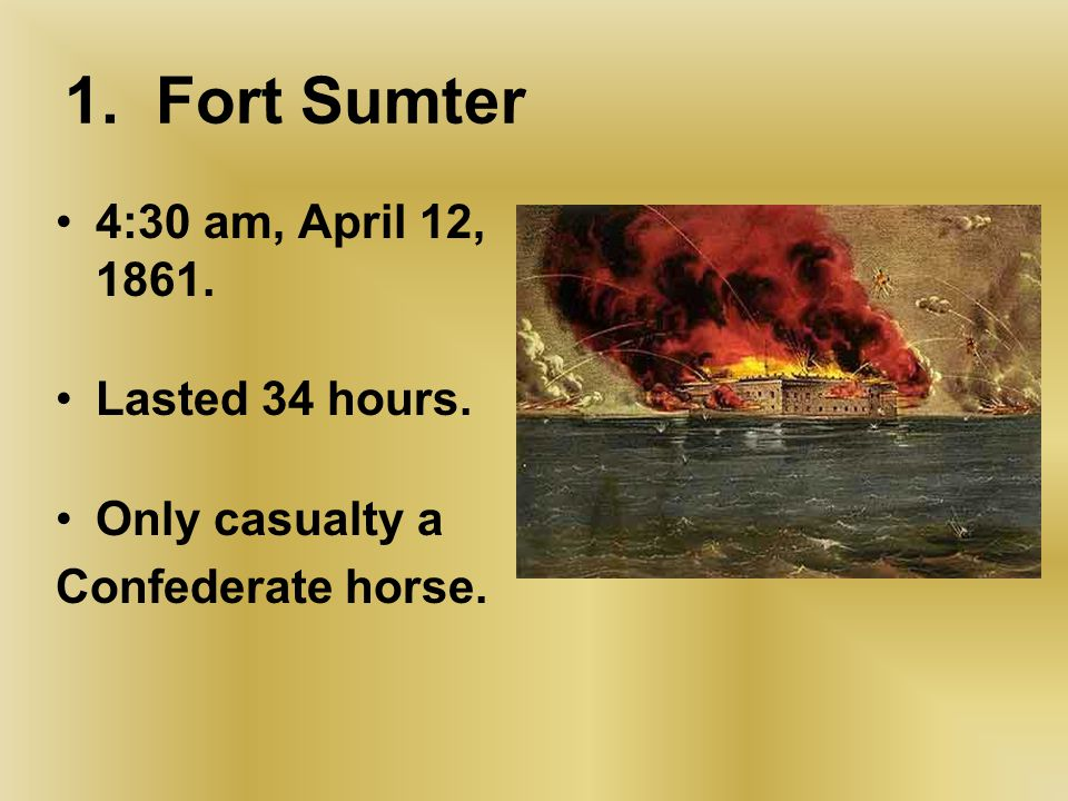 1.Fort Sumter 4:30 am, April 12, 1861. Lasted 34 hours.