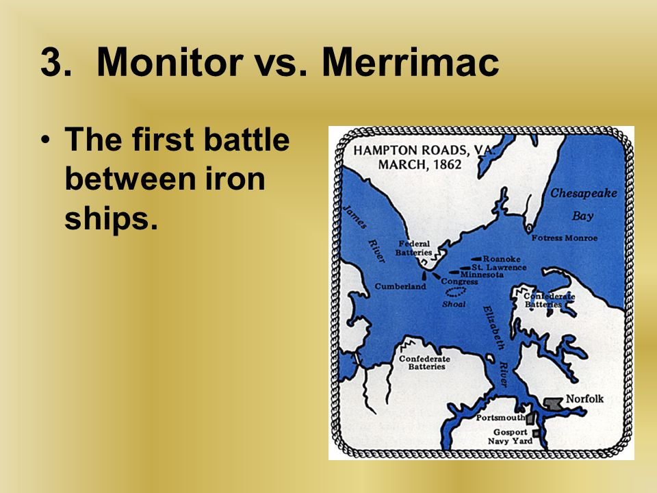 3.Monitor vs. Merrimac The first battle between iron ships.