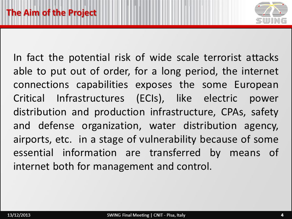 The Aim of the Project 4SWING Final Meeting | CNIT - Pisa, Italy13/12/2013 In fact the potential risk of wide scale terrorist attacks able to put out of order, for a long period, the internet connections capabilities exposes the some European Critical Infrastructures (ECIs), like electric power distribution and production infrastructure, CPAs, safety and defense organization, water distribution agency, airports, etc.