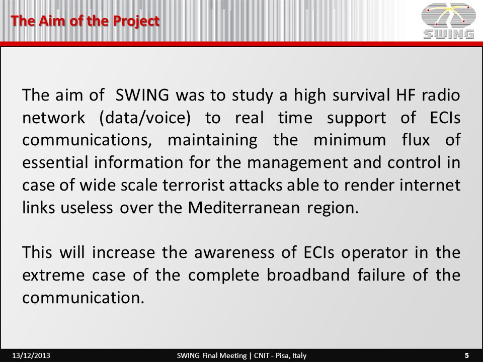 The Aim of the Project 5SWING Final Meeting | CNIT - Pisa, Italy13/12/2013 The aim of SWING was to study a high survival HF radio network (data/voice) to real time support of ECIs communications, maintaining the minimum flux of essential information for the management and control in case of wide scale terrorist attacks able to render internet links useless over the Mediterranean region.