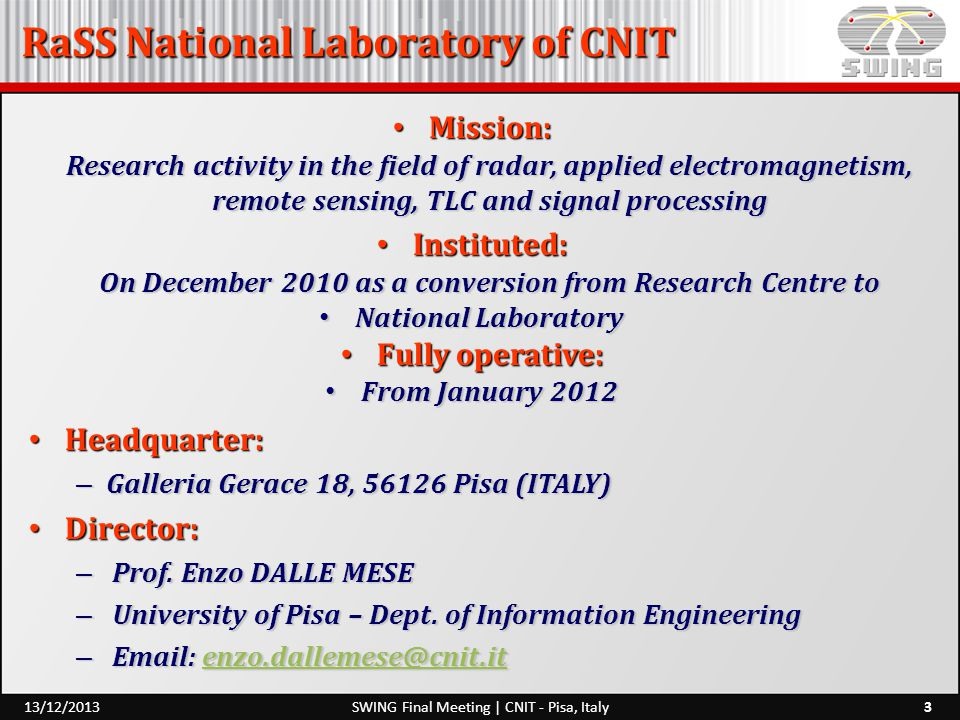 RaSS National Laboratory of CNIT 3SWING Final Meeting | CNIT - Pisa, Italy13/12/2013 Mission: Research activity in the field of radar, applied electromagnetism, remote sensing, TLC and signal processing Mission: Research activity in the field of radar, applied electromagnetism, remote sensing, TLC and signal processing Instituted: On December 2010 as a conversion from Research Centre to Instituted: On December 2010 as a conversion from Research Centre to National Laboratory National Laboratory Fully operative: Fully operative: From January 2012 From January 2012 Headquarter: Headquarter: – Galleria Gerace 18, 56126 Pisa (ITALY) Director: Director: – Prof.