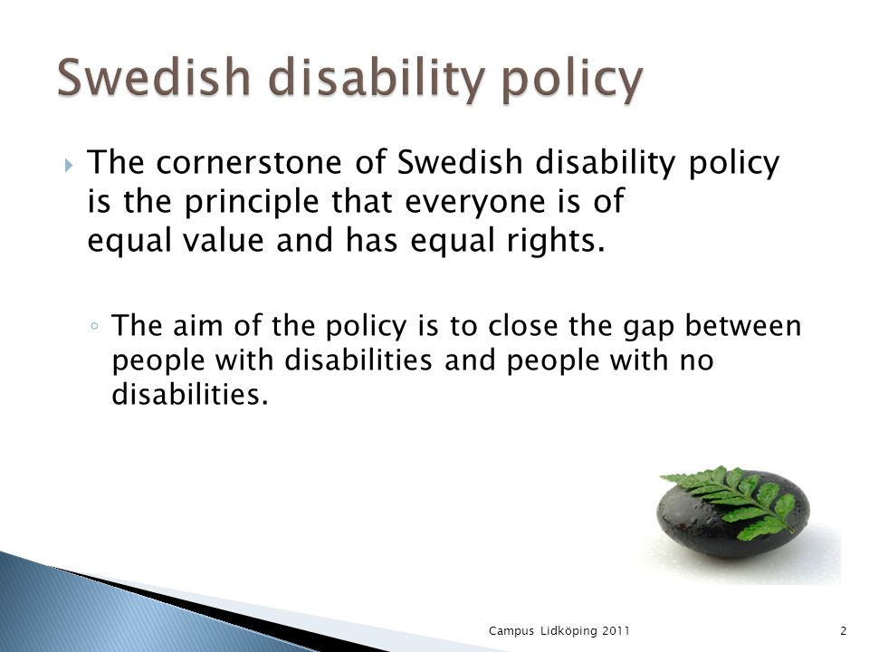  The cornerstone of Swedish disability policy is the principle that everyone is of equal value and has equal rights.