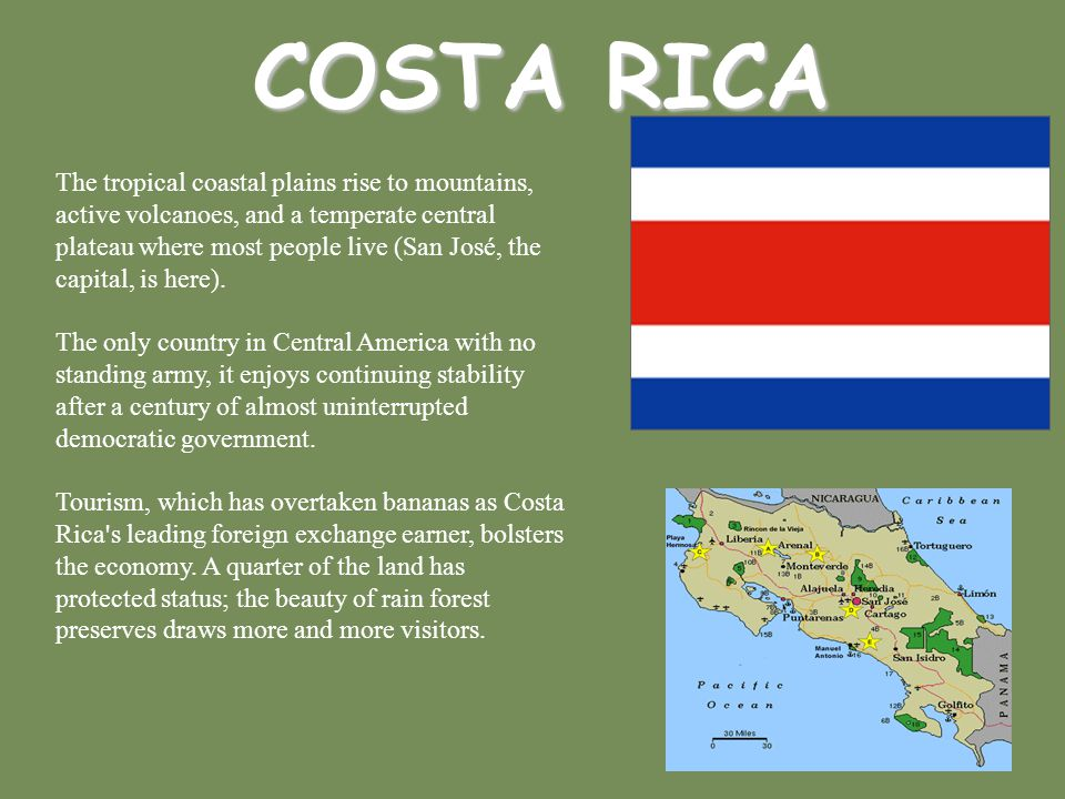 COSTA RICA The tropical coastal plains rise to mountains, active volcanoes, and a temperate central plateau where most people live (San José, the capi