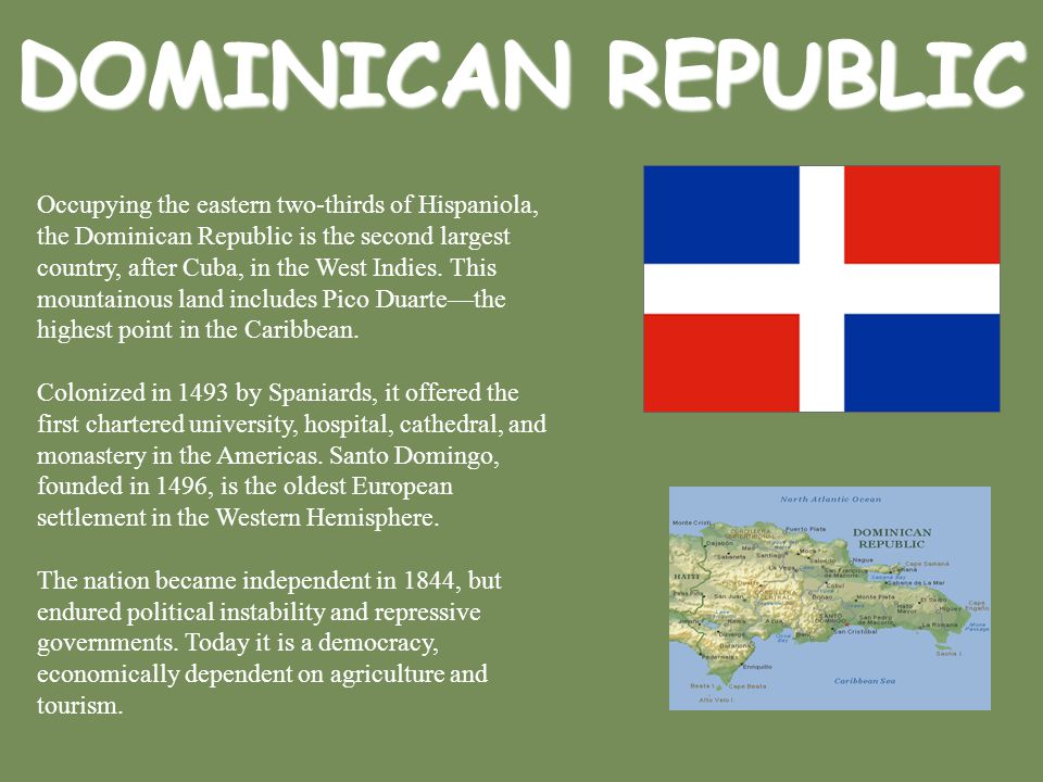 DOMINICAN REPUBLIC Occupying the eastern two-thirds of Hispaniola, the Dominican Republic is the second largest country, after Cuba, in the West Indie