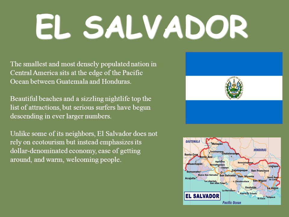 EL SALVADOR The smallest and most densely populated nation in Central America sits at the edge of the Pacific Ocean between Guatemala and Honduras. Be