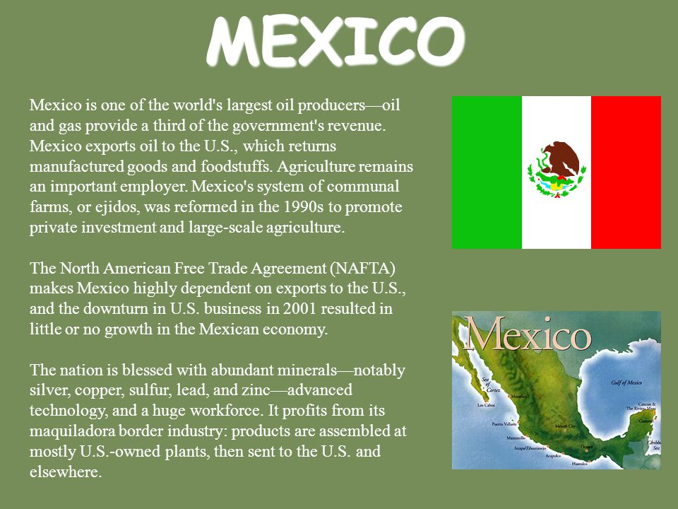 MEXICO Mexico is one of the world's largest oil producers—oil and gas provide a third of the government's revenue. Mexico exports oil to the U.S., whi