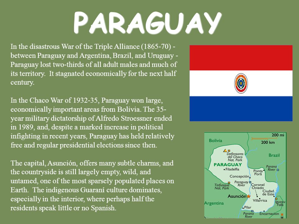 PARAGUAY In the disastrous War of the Triple Alliance (1865-70) - between Paraguay and Argentina, Brazil, and Uruguay - Paraguay lost two-thirds of al