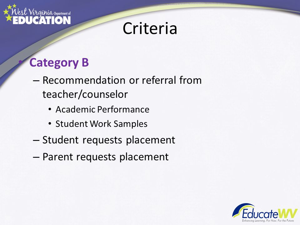 Criteria Category B – Recommendation or referral from teacher/counselor Academic Performance Student Work Samples – Student requests placement – Paren