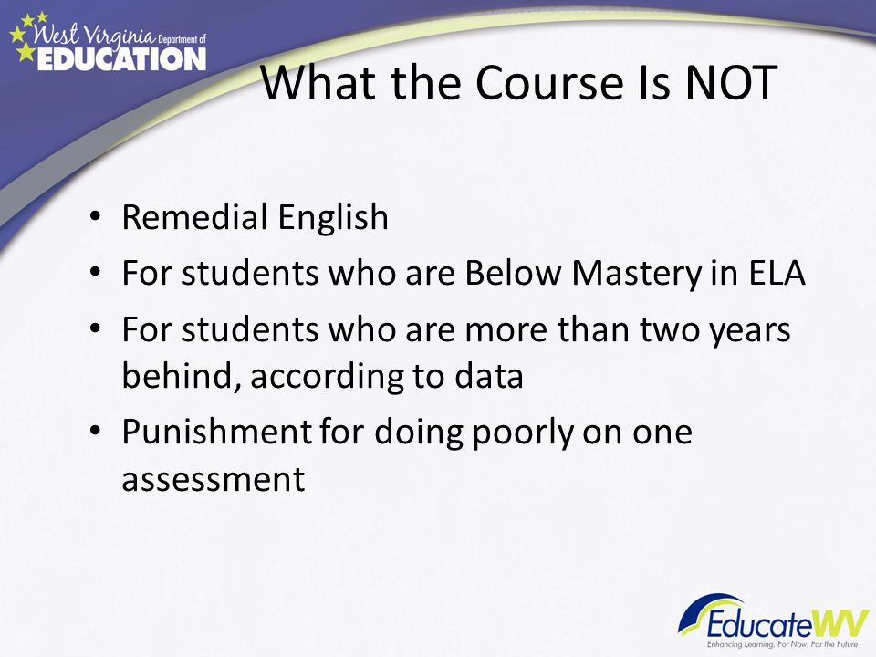 What the Course Is NOT Remedial English For students who are Below Mastery in ELA For students who are more than two years behind, according to data P
