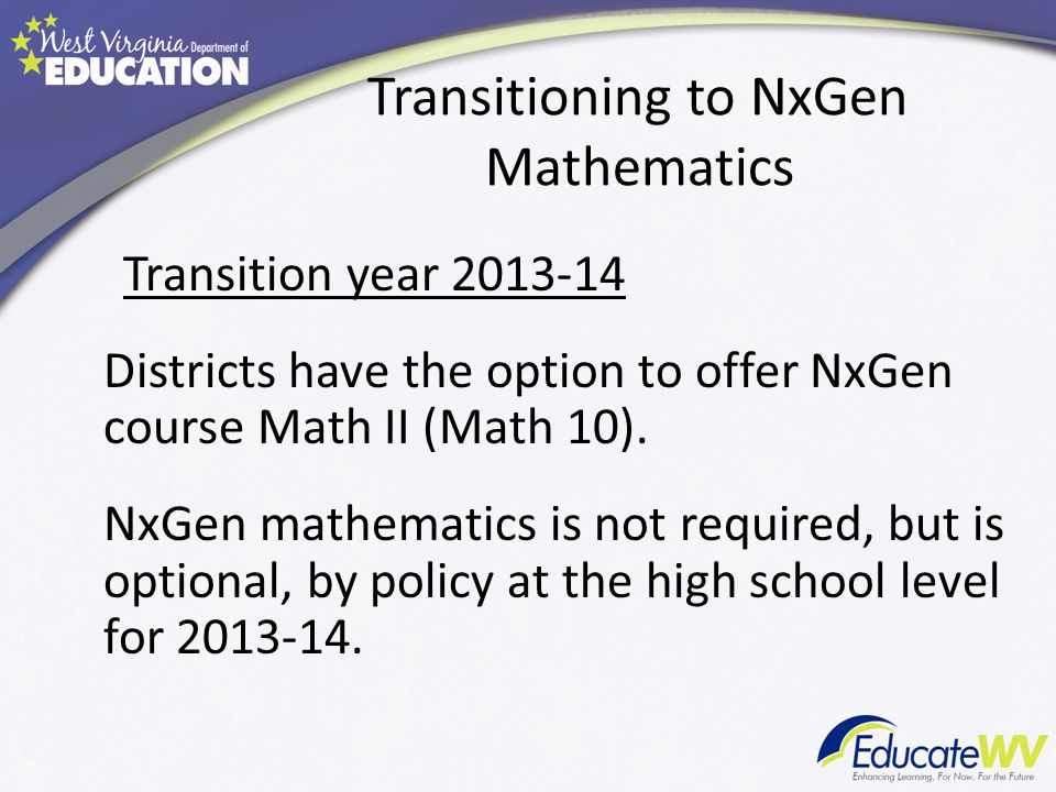 Transitioning to NxGen Mathematics Transition year 2013-14 Districts have the option to offer NxGen course Math II (Math 10).