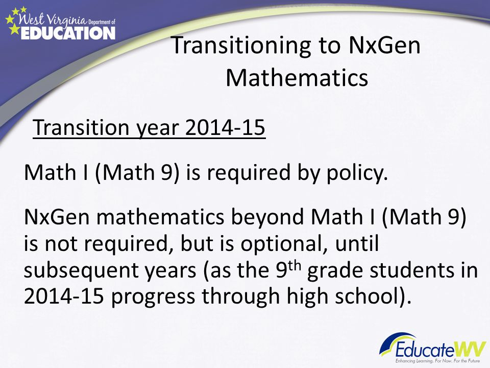 Transitioning to NxGen Mathematics Transition year 2014-15 Math I (Math 9) is required by policy.