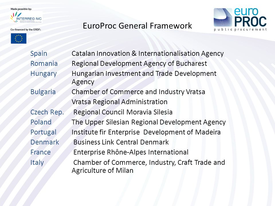 EuroProc General Framework Spain Catalan Innovation & Internationalisation Agency Romania Regional Development Agency of Bucharest Hungary Hungarian Investment and Trade Development Agency Bulgaria Chamber of Commerce and Industry Vratsa Vratsa Regional Administration Czech Rep.